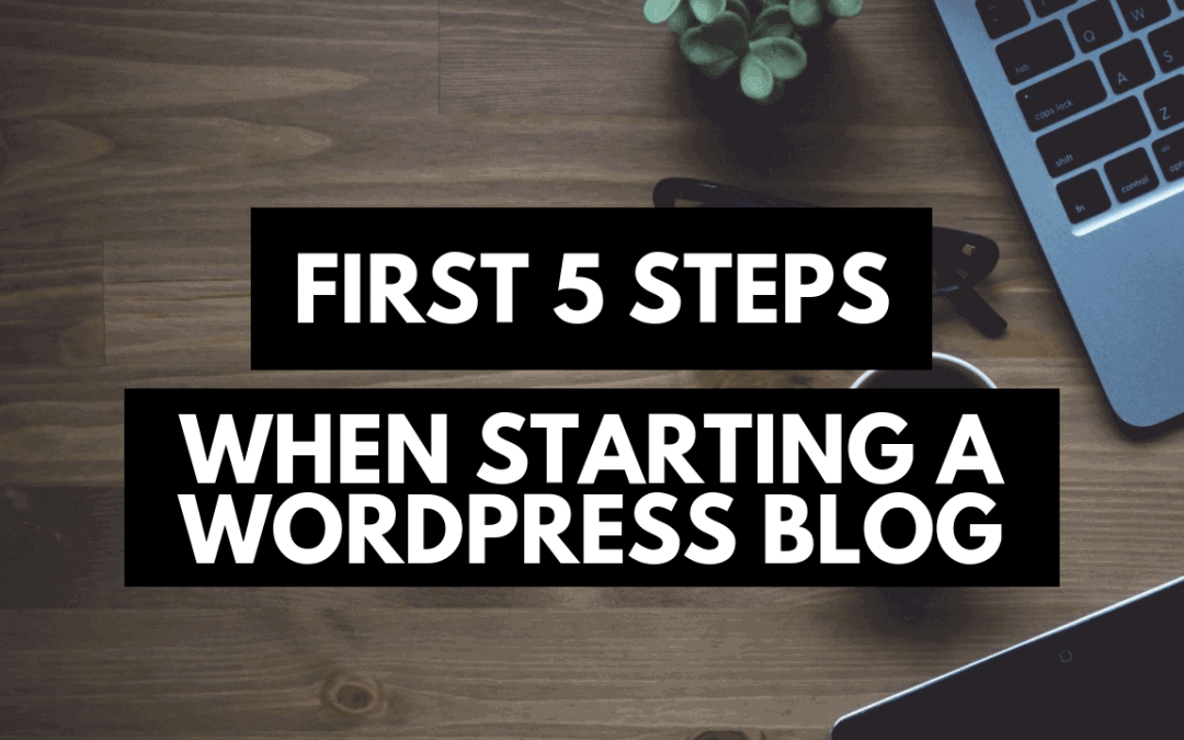 The First 5 Steps When You Start A WordPress Blog